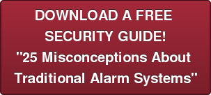 "DOWNLOAD A FREE  SECURITY GUIDE! ""25 Misconceptions About  Traditional Alarm Systems"""